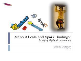 Mahout  Scala  and Spark Bindings: Bringing algebraic semantics