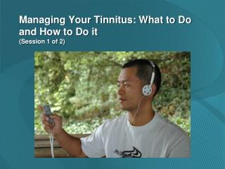 Managing Your Tinnitus: What to Do and How to Do it (Session 1 of 2)