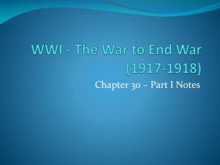 WWI - The War to End War (1917-1918)