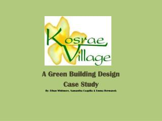 A Green Building Design  Case Study By: Ethan Whitmore, Samantha Csapilla & Emma Hermanek