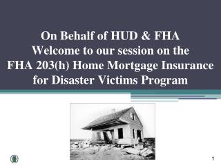 On Behalf of HUD & FHA Welcome to our session on the FHA 203(h) Home Mortgage Insurance for Disaster Victims Program