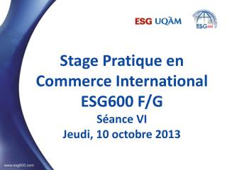 Stage Pratique en Commerce International ESG600 F/G S�ance VI Jeudi, 10 octobre 2013