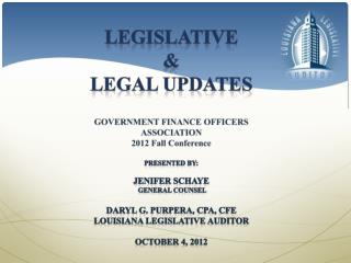 Legislative  &  Legal UPDATES GOVERNMENT FINANCE OFFICERS ASSOCIATION 2012 Fall Conference  Presented by: Jenifer Schay