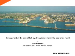 Development of the port of Poti by strategic investor in the post-crisis world by  Andrii  Kuzmenko Poti Sea Port Corp.