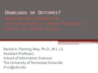 Downloads or Outcomes? :  Measuring and Communicating  the Contribution of Library Resources to Faculty and Student Suc