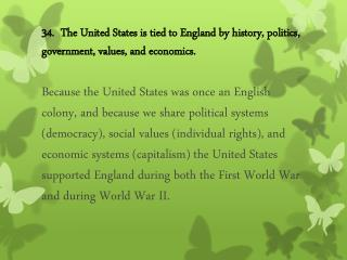 34.  The United States is tied to England by history, politics, government, values, and economics.