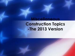 Miscellaneous Construction Topics -The 2013 Version