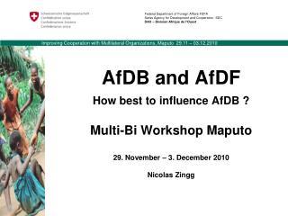 AfDB and AfDF How best to influence AfDB ? Multi-Bi Workshop Maputo 29. November – 3. December 2010 Nicolas Zingg