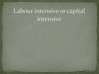 Labour intensive or capital intensive