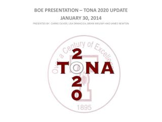 BOE PRESENTATION – TONA 2020 UPDATE JANUARY  30 , 2014 PRESENTED BY:  CARRIE OLIVER, LISA DRMACICH, BRIAN MISLIWY AND J