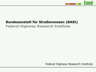 Bundesanstalt für Straßenwesen (BASt) Federal Highway Research Institute