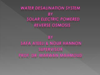 Water desalination system   BY  Solar electric powered      Reverse osmosis By  Safa  Ateeli  & Nour Hannon Supervisor