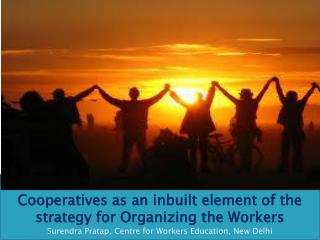 Cooperatives as an inbuilt element of the strategy for Organizing  the  Workers Surendra Pratap , Centre for Workers Ed