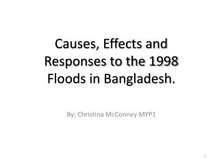 Causes, Effects and Responses to the 1998 Floods in Bangladesh. By: Christina McConney MYP1