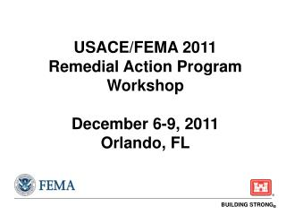 USACE/FEMA 2011  Remedial Action Program Workshop December 6-9, 2011 Orlando, FL