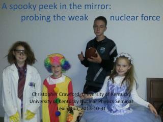 A spooky peek in the mirror:           probing  the  weak          nuclear  force