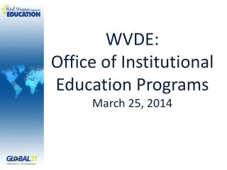 WVDE:  Office of Institutional  Education  Programs March 25, 2014