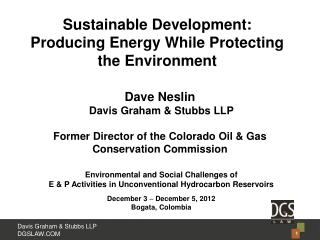 Dave Neslin  Davis Graham & Stubbs LLP Former Director of the Colorado Oil & Gas Conservation Commission