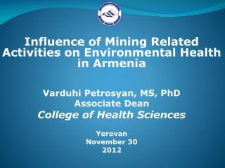 Influence of Mining Related Activities on Environmental Health in Armenia Varduhi Petrosyan, MS, PhD Associate Dean Col