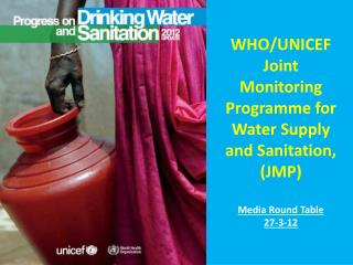 WHO/UNICEF  Joint Monitoring  Programme  for Water Supply and Sanitation,  (JMP) Media Round Table  27-3-12