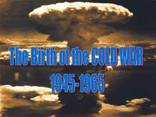 The Birth of the COLD WAR  1945-1965