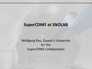 SuperCDMS  at SNOLAB Wolfgang Rau, Queen's University for the SuperCDMS  Collaboration