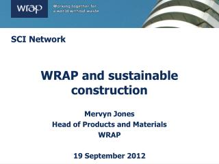 WRAP and sustainable construction Mervyn Jones Head of Products and Materials WRAP 19 September 2012