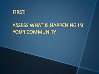 FIRST: ASSESS WHAT IS HAPPENING IN YOUR COMMUNITY