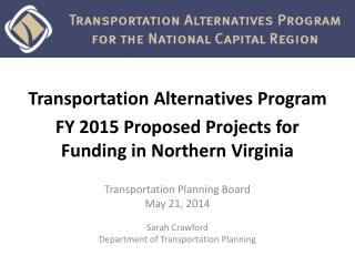 Transportation Alternatives Program FY 2015 Proposed Projects for  Funding in Northern Virginia
