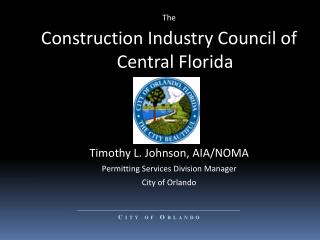 The Construction Industry Council of Central Florida Timothy L. Johnson, AIA/NOMA Permitting Services Division Manager