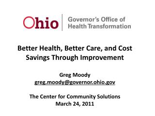 Better Health, Better Care, and Cost Savings Through Improvement Greg Moody greg.moody@governor.ohio.gov The Center for
