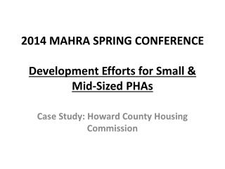 2014 MAHRA SPRING  CONFERENCE Development Efforts for Small & Mid-Sized PHAs