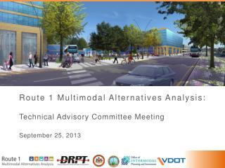 Route 1 Multimodal Alternatives Analysis: Technical Advisory Committee Meeting September 25, 2013