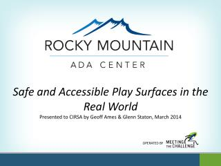 Safe and Accessible Play Surfaces in the Real  World Presented to CIRSA by Geoff Ames & Glenn Staton, March 2014