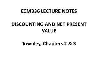 ECMB36 LECTURE NOTES DISCOUNTING AND NET PRESENT VALUE Townley , Chapters 2 & 3