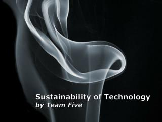 Sustainability of Technology by Team Five
