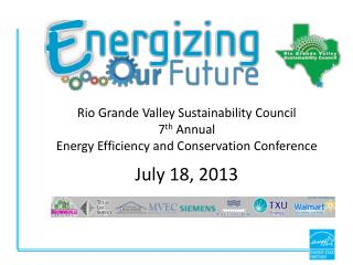 Rio Grande Valley Sustainability Council 7 th  Annual Energy Efficiency and Conservation Conference  July 18, 2013