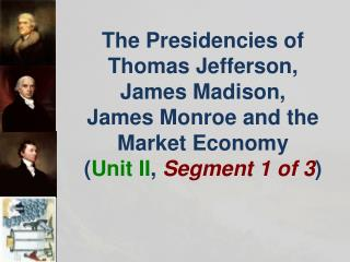 The  Presidencies of Thomas Jefferson,  James  Madison,  James Monroe and the Market Economy ( Unit II , Segment 1 of 3