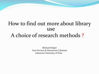How to find out more about library use A choice of research methods  ? Michael  Stöpel User Services & Instruction Libr