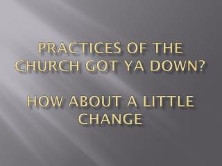 Practices of the church got  ya  down? How about a little change
