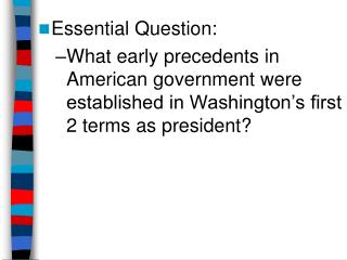 Essential Question: What early precedents in American government were established in Washington's first 2 terms as pres