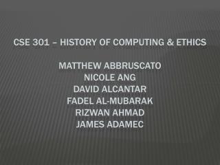 CSE 301 – History of computing & Ethics Matthew  abbruscato Nicole  ang David  alcantar fadel  al- mubarak rizwan ahmad