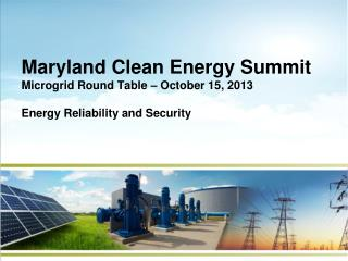 Maryland Clean Energy Summit Microgrid Round Table – October 15, 2013 Energy Reliability and Security