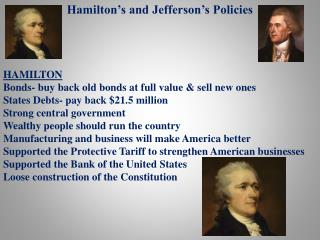 Hamilton�s and Jefferson�s Policies HAMILTON Bonds- buy back old bonds at full value & sell new ones States Debts- pay