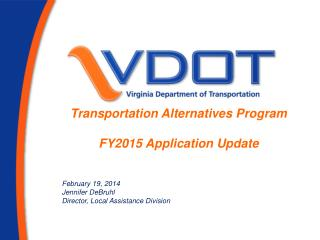 Transportation Alternatives Program FY2015 Application Update  February 19, 2014 Jennifer DeBruhl Director, Local Assis