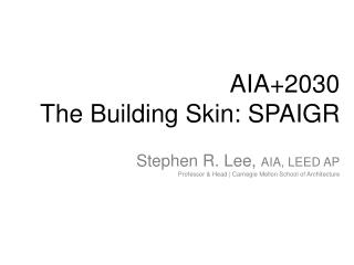 AIA+2030 The Building Skin: SPAIGR Stephen R. Lee,  AIA, LEED AP Professor & Head | Carnegie Mellon School of Architect