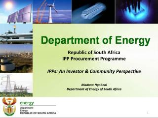 Republic of South Africa IPP Procurement  Programme IPPs: An Investor & Community Perspective Maduna Ngobeni Department