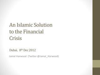 An Islamic Solution to the Financial  Crisis Dubai,   8 th  Dec 2012