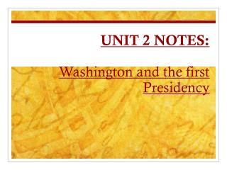 UNIT 2 NOTES:  Washington and the first Presidency