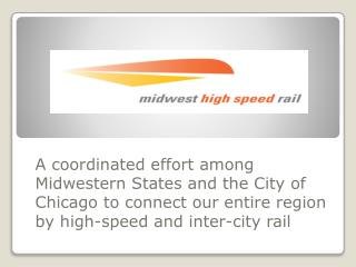 A coordinated effort among Midwestern States and the City of Chicago to connect our entire region by high-speed and int